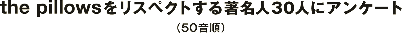 the pillowsをリスペクトする著名人30人にアンケート(50音順)