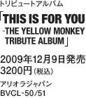 トリビュートアルバム『THIS IS FOR YOU - THE YELLOW MONKEY TRIBUTE ALBUM』 / 2009年12月9日発売 / 3200円(税込) / アリオラジャパン / BVCL-50/51