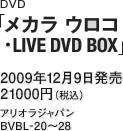 DVD『メカラ ウロコ・LIVE DVD BOX』 / 2009年12月9日発売 / 21000円(税込) / アリオラジャパン / BVBL-20~28