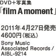 DVD+写真集「film A moment」 / 2011年4月27日発売 / 4600円(税込) / Sony Music Associated Records / AIBL-9214