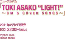 """ニューアルバム「TOKI ASAKO """"LIGHT!"""" ~CM & COVER SONGS~」 / 2011年2月2日発売 / 2200円(税込) / rhythm zone / RZCD-46733"""