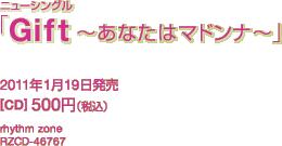 ニューシングル「Gift ~あなたはマドンナ~」 / 2011年1月19日発売 [CD] 500円(税込) / rhythm zone / RZCD-46767