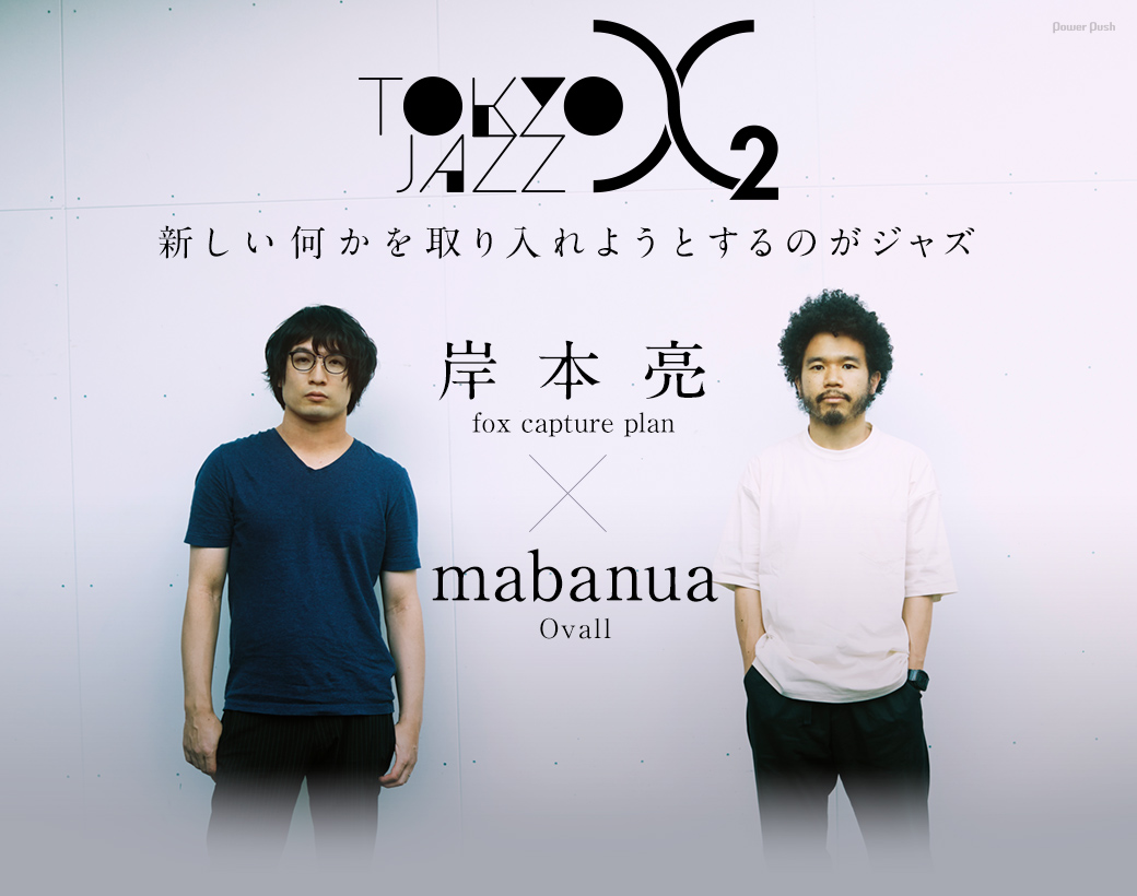 Tokyo Jazz X 2|岸本亮(fox capture plan)×mabanua(Ovall)新しい何かを取り入れようとするのがジャズ