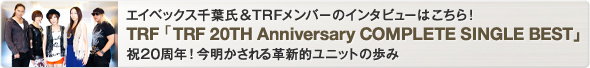 エイベックス千葉氏&TRFメンバーのインタビューはこちら!TRF「TRF 20TH Anniversary COMPLETE SINGLE BEST」特集 祝20周年!今明かされる革新的ユニットの歩み