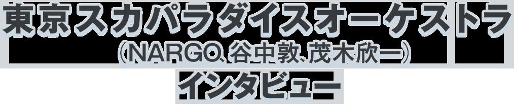 東京スカパラダイスオーケストラ(NARGO、谷中敦、茂木欣一)インタビュー