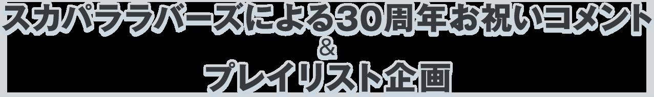 スカパララバーズによる30周年お祝いコメント&プレイリスト企画