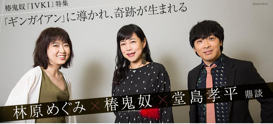 椿鬼奴「IVKI」特集 林原めぐみ×椿鬼奴×堂島孝平鼎談 |「ギンガイアン」に導かれ、奇跡が生まれる