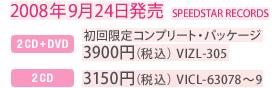 2008年9月24日発売 / SPEEDSTAR RECORDS / [2CD+DVD] 初回限定コンプリート・パッケージ:3900円(税込)VIZL-305 / [2CD] 通常盤:3150円(税込)VICL-63078~9