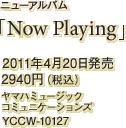 ニューアルバム「Now Playing」 / 2011年4月20日発売 / 2940円(税込) / ヤマハミュージックコミュニケーションズ / YCCW-10127