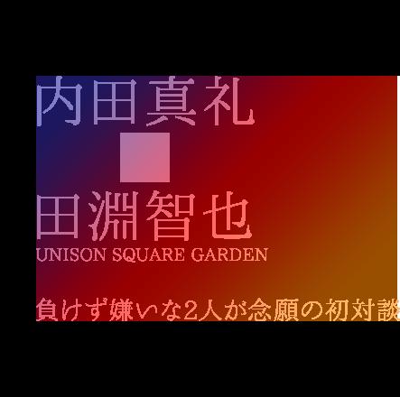 内田真礼×田淵智也(UNISON SQUARE GARDEN)|負けず嫌いな2人が念願の初対談