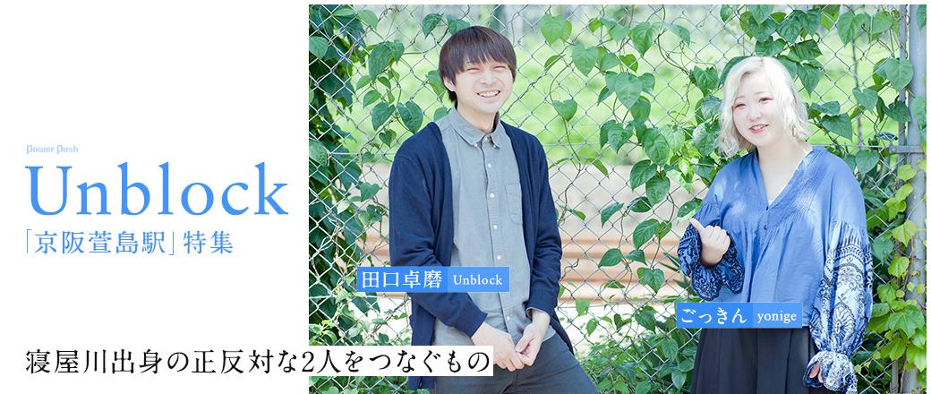 Unblock「京阪萱島駅」特集|田口卓磨(Unblock)×ごっきん(yonige) 寝屋川出身の正反対な2人をつなぐもの