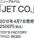 ニューアルバム「JET CO.」 / 2010年4月7日発売 / 2500円(税込) / TOY'S FACTORY / TFCC-86325