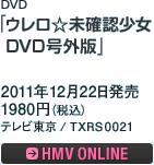 DVD「ウレロ☆未確認少女 DVD号外版」 / 2011年12月22日発売 / 1980円(税込) / テレビ東京 / TXRS0021 / ローソン・HMV・テレビ東京 限定発売 / HMV ONLINEへ