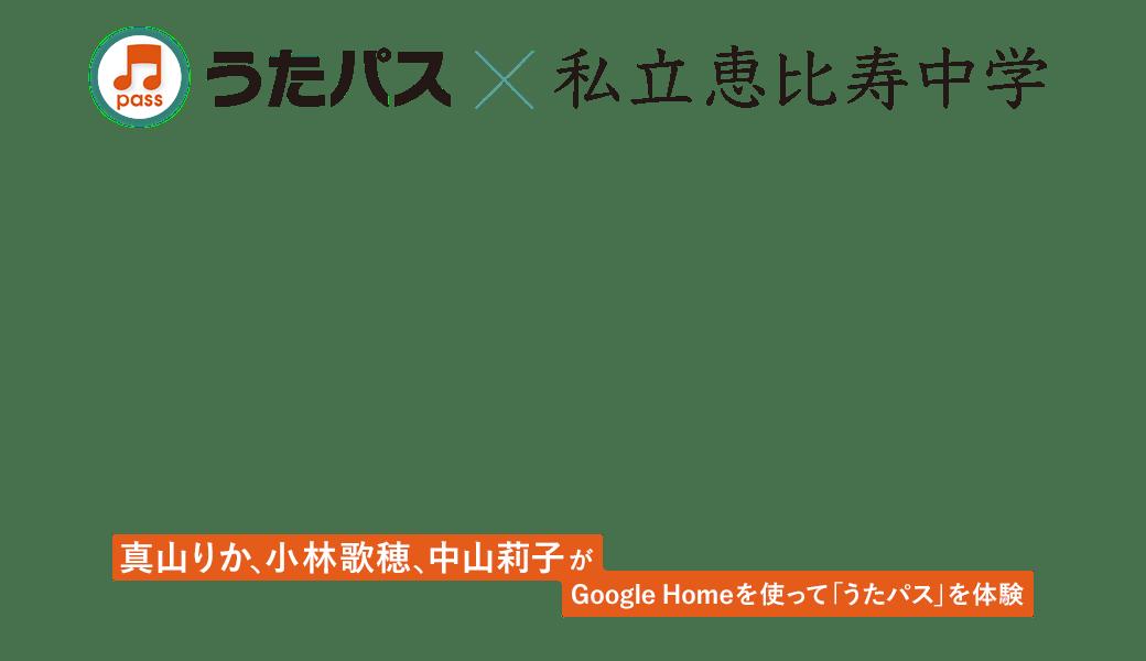 うたパス×私立恵比寿中学|真山りか、小林歌穂、中山莉子がGoogle Homeを使って「うたパス」を体験