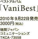 ベストアルバム「VaniBest」 / 2010年9月22日発売 / 3000円(税込) / 徳間ジャパンコミュニケーションズ / TKCA-73558