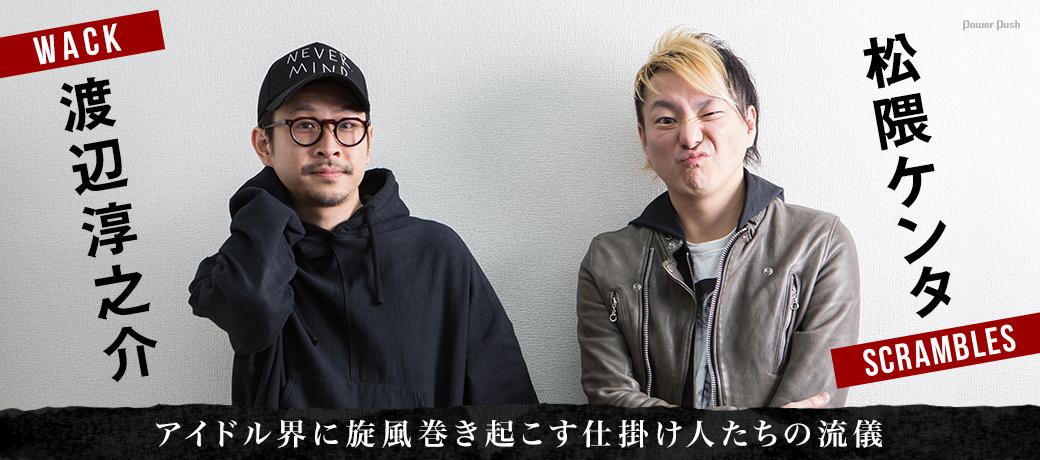 渡辺淳之介(WACK)+松隈ケンタ(SCRAMBLES)|アイドル界に旋風巻き起こす仕掛け人たちの流儀