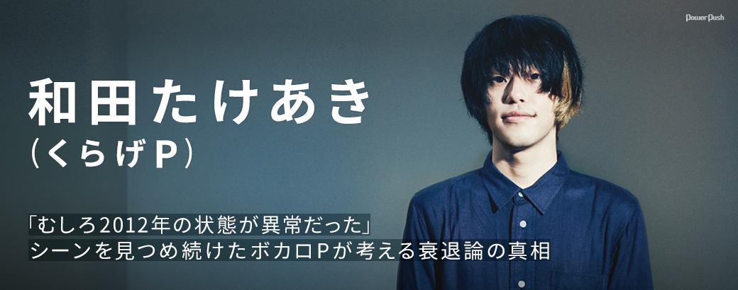 初音ミク10周年特集|和田たけあき(くらげP)|「むしろ2012年の状態が異常だった」シーンを見つめ続けたボカロPが考える衰退論の真相