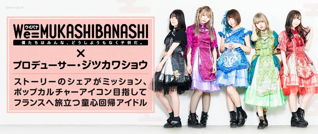 We=MUKASHIBANASHI×プロデューサー・ジツカワショウ|ストーリーのシェアがミッション、ポップカルチャーアイコン目指してフランスへ旅立つ童心回帰アイドル