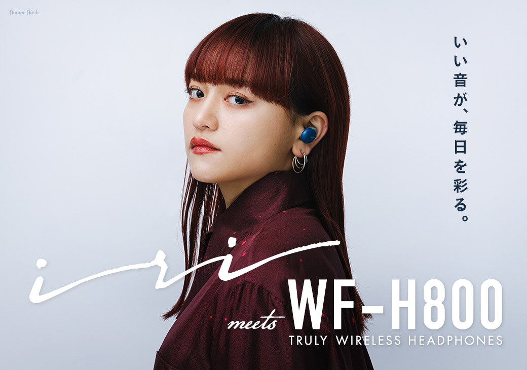 iri meets WF-H800 TRULY WIRELESS HEADPHONES|いい音が、毎日を彩る。