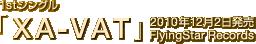 1stシングル「XA-VAT」 / 2010年12月2日発売 / FlyingStar Records