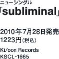 ニューシングル「subliminal」 / 2010年7月28日発売 / 1223円(税込) / Ki/oon Records / KSCL-1665