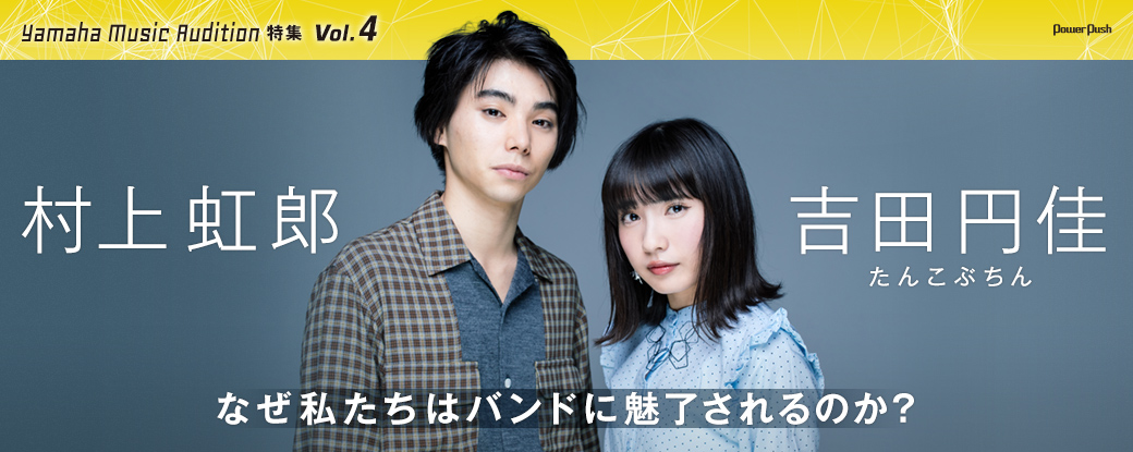 Yamaha Music Audition特集 Vol.4 村上虹郎×吉田円佳(たんこぶちん) なぜ私たちはバンドに魅了されるのか?