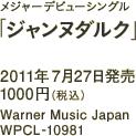 メジャーデビューシングル「ジャンヌダルク」 / 2011年7月27日発売 / 1000円(税込) / Warner Music Japan / WPCL-10981