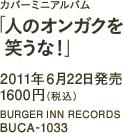 カバーミニアルバム「人のオンガクを笑うな!」 / 2011年6月22日発売 / 1600円(税込) / BURGER INN RECORDS / BUCA-1033