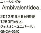 ニューシングル「Ambivalentidea」 / 2012年6月6日発売 / 1260円(税込) / ジェネオン・ユニバーサル / GNCA-0240