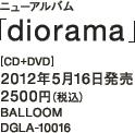 ニューアルバム「diorama」 [CD+DVD] 2012年5月16日発売 / 2500円(税込) / BALLOOM / DGLA-10016