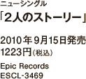 ニューシングル「2人のストーリー」 / 2010年9月15日発売 / 1223円(税込) / Epic Records / ESCL-3469