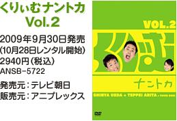 くりぃむナントカ Vol.2 / 2009年9月30日発売(10月28日レンタル開始) / 2940円(税込) / ANSB-5722 / 発売元:テレビ朝日 / 販売元:アニプレックス