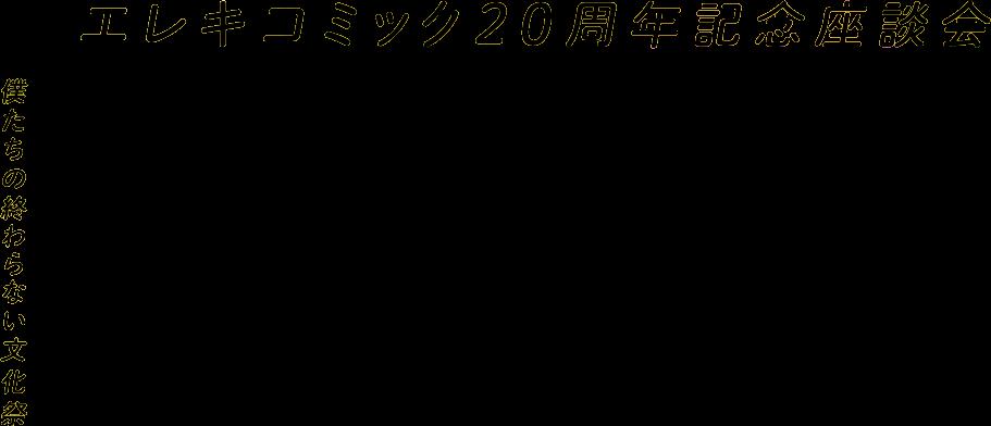 エレキコミック20周年記念座談会 僕たちの終わらない文化祭