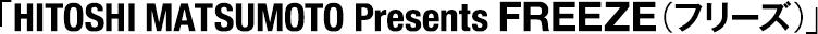 「HITOSHI MATSUMOTO Presents FREEZE(フリーズ)」