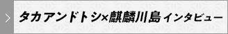 タカアンドトシ×麒麟川島 インタビュー