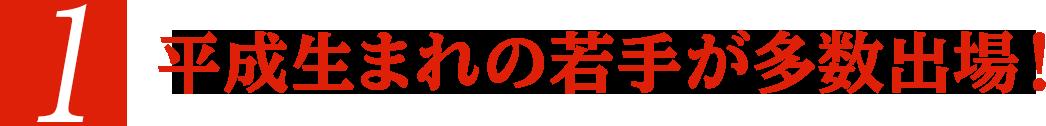 平成生まれの若手が多数出場!