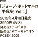 DVD「ジョージ・ポットマンの平成史 Vol.1」2012年4月18日発売 / 3990円(税込) / 発売元:テレビ東京 / 販売元:ポニーキャニオン / PCBE-12009