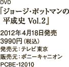 DVD「ジョージ・ポットマンの平成史 Vol.2」2012年4月18日発売 / 3990円(税込) / 発売元:テレビ東京 / 販売元:ポニーキャニオン / PCBE-12010