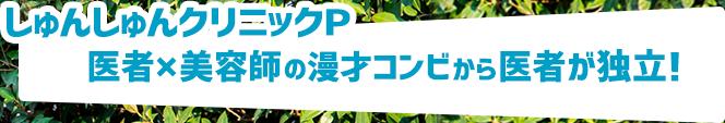 しゅんしゅんクリニックP:医者×美容師の漫才コンビから医者が独立!