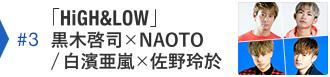 #3「HiGH&LOW」黒木啓司×NAOTO / 白濱亜嵐×佐野玲於