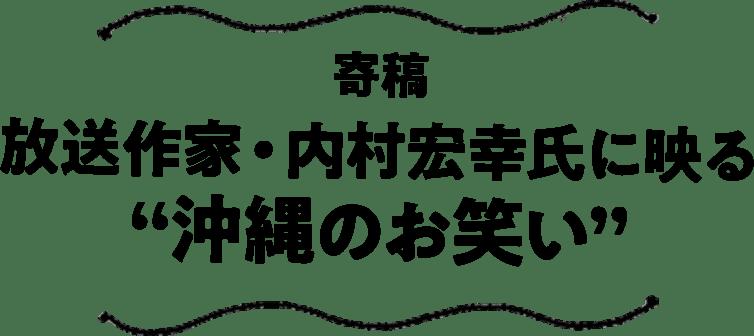 """寄稿 放送作家・内村宏幸氏に映る""""沖縄のお笑い"""""""