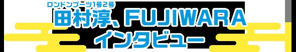 ロンドンブーツ1号2号・田村淳、FUJIWARA インタビュー