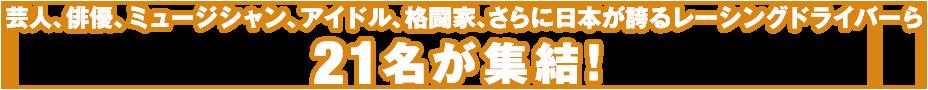 芸人、俳優、ミュージシャン、アイドル、格闘家、さらに日本が誇るレーシングドライバーら21名が集結!