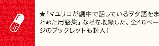 「マユリコが劇中で話しているヲタ語をまとめた用語集」などを収録した、全46ページのブックレットも封入!