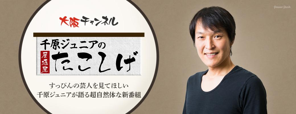 大阪チャンネル「千原ジュニアの居酒屋たこしげ」|すっぴんの芸人を見てほしい 千原ジュニアが語る超自然体な新番組