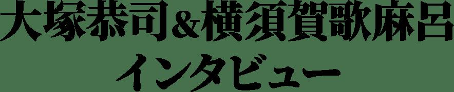 大塚恭司&横須賀歌麻呂インタビュー
