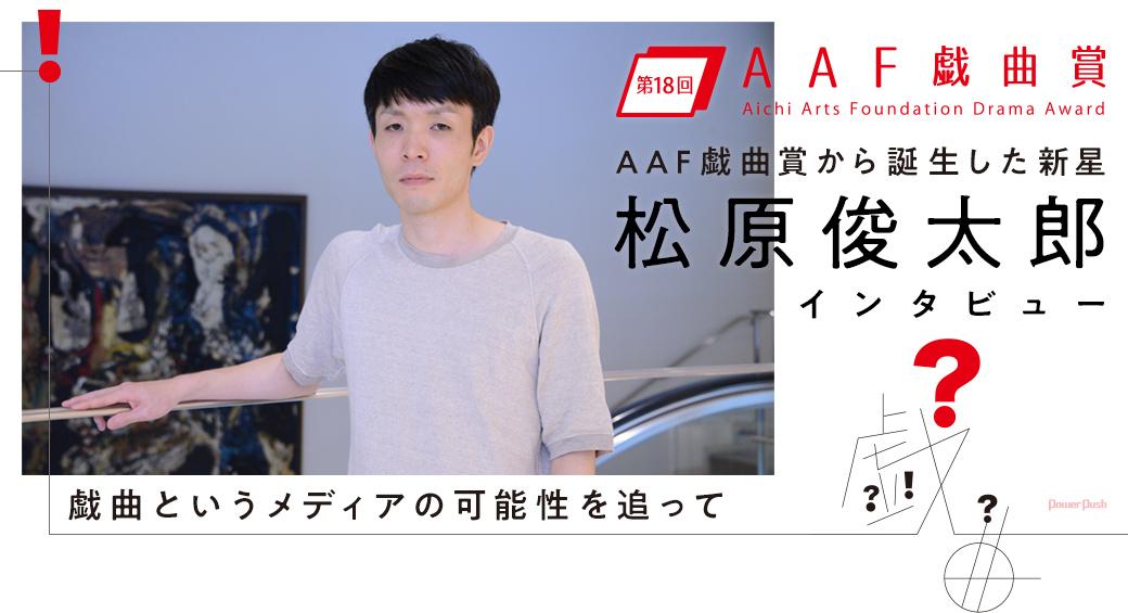 AAF戯曲賞から誕生した新星 松原俊太郎インタビュー|戯曲というメディアの可能性を追って