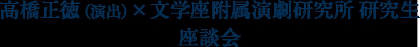 高橋正徳(演出)×文学座附属演劇研究所 研究生座談会
