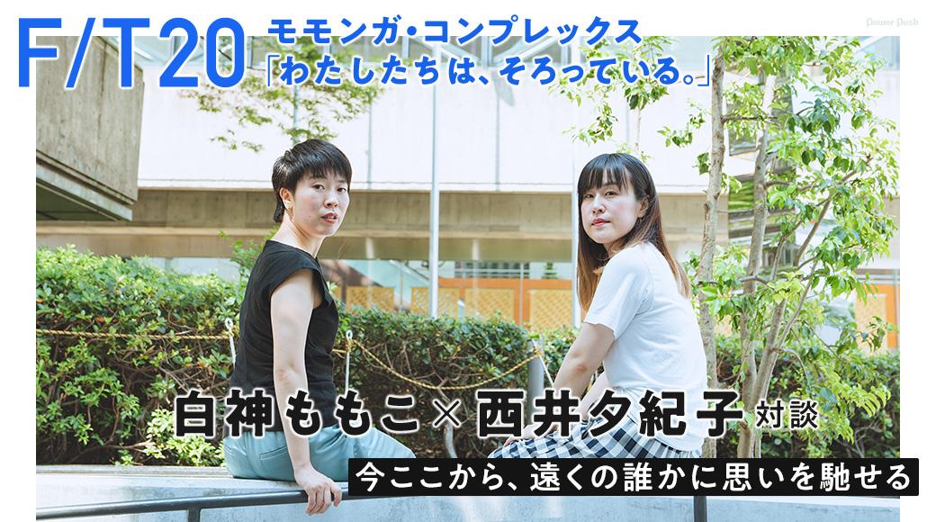 F/T20モモンガ・コンプレックス「わたしたちは、そろっている。」白神ももこ×西井夕紀子対談 今ここから、遠くの誰かに思いを馳せる