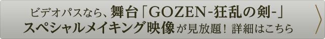 ビデオパスなら、舞台「GOZEN-狂乱の剣-」スペシャルメイキング映像が見放題! 詳細はこちら